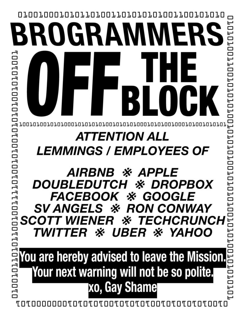 Flyer: Brogrammers Off the Block: Attention all employees/lemmings of Airbnb, Apple, Doubledutch, Dropbox, Facebook, Google, SV Angels, Ron Conway, Scott Wiener, TechCrunch, Twitter, Uber, Yahoo! You are hereby advised to leave the Mission, your next warning will not be so polite. XO, Gay Shame. Border of binary code like 010100101010101010000001100101.