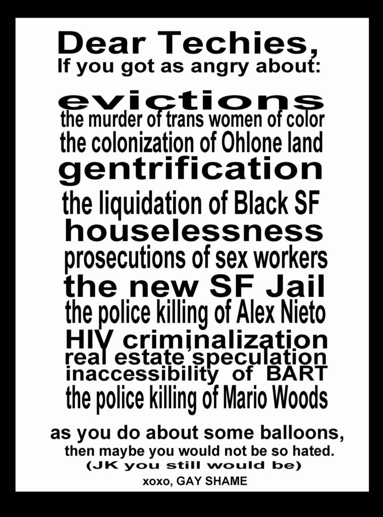Dear Techies, if you got as angry about evictions, the murder of trans women of color, the colonization of Ohlone land, gentrification, the liquidation of black SF, houselessness, prosecutions of sex workers, the new SF jail, the police killing of Alex Nieto, HIV criminalization, real estate speculation, inaccessibility of BART, the police killing of Mario Woods, as you do about some balloons, then maybe you would not be so hated. (j/k you still would be) xoxo, Gay Shame