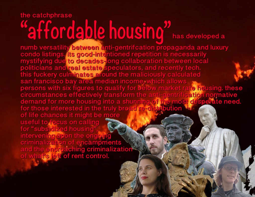 "the catchphrase ""affordable housing"" has developed a numb versatility between anti-gentrifcation propaganda and luxury condo listings. its good-intentioned repetition is necessarily mystifying due to decades-long collaboration between local politicians and real estate speculators, and recently tech. this fuckery culminates around the maliciously calculated san francisco bay area median income, which allows persons with six figures to qualify for below market rate housing. these circumstances effectively transform the anti-gentrification normative demand for more housing into a shunning of the most desperate need. for those interested in the truly broad distribution of life chances it might be more effective to focus on calling for ""subsidized housing"", intervening upon the ongoing criminalization of encampments and the encroaching criminalization of what's left of rent control."