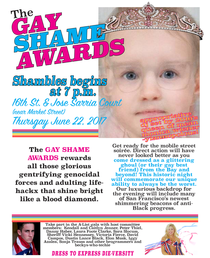 The GAY SHAME AWARDS rewards all those glorious gentrifying genocidal forces and adulting life- hackx that shine bright like a blood diamond. Get ready for the mobile street soirée. Direct action will have never looked better as you come dressed as a glittering ghoul (or their gay best friend) from the Bay and beyond! This historic night will commemorate our unique ability to always be the worst. Our luxurious backdrop for the evening will include many of San Francisco's newest shimmering beacons of anti- Black progress. Take part in the A-List gala with host committee members: Kendall and Caitlyn Jenner, Peter Thiel, Danny Haber, Allen and Laura Foote Clarke, Sara Slocum, Sheriff Vicki Hennessey, Victoria Fierce, David Campos, Dustin Lance Black, Elon Musk, Iggy Azalea, Sonja Trauss and other brogrammers and beckys-who-techie DRESS TO EXPRESS DIE-VERSITY