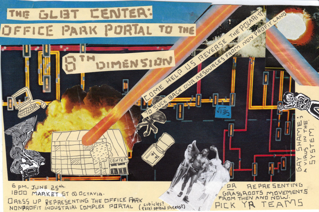 Flyer for the action with a collage and computers and lasers, explosions, mathematics, a water cooler, and a comet-like object crashing into the LGBT Center of San Francisco. The GLBT Center: Office Park Portal to the 8th Dimension, Come Help Us Reverse the Polarity to Suck Back Our Resources from Non-Profit Land. 6 PM June 25th, 1800 Market St at Octavia. Dress up representing the office park nonprofit industrial complex portal (cubicles? Excel spread sheets?) OR representing grassroots movement from then and now. Pick Yr Teams. Gay Shame: A virus in the system.