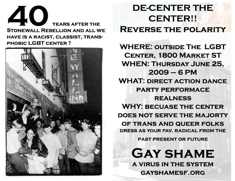 40 years after the stonewall rebellion and all we have is a racist, classist, transphobic lgbt center? de-center the center!! reverse the polarity where: outside the lgbt center 1800 market street when: thursday june 25, 2009 - 6pm what: direct action dance party performance realness why: because the center does not serve the majority of trans and queer folks dress as your fav. radical from the past present or future gay shame a virus in the system gayshamesf.org