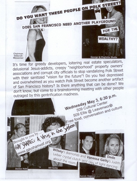 "photo collage of high society debutantes with text positioned to cover their eyes that reads: ""DO YOU WANT THESE PEOPLE ON POLK STREET? DOES SAN FRANCISCO NEED ANOTHER PLAYGROUND FOR THE WEALTHY? It's time for greedy developer, loitering real estate speculators, delusional Jesus-addicts, creepy 'neighborhoods' property owners' associations and corrupt city officials to stop vandalizing Polk Street with their sanitized 'visions for the future'! Do you feel depressed and overwhelmed as you watch Polk Street become another artifact of San Francisco history? Is there anything that can be done? We don't know, but come to a brainstorming meeting with other people outraged by this gentrification madness. -- Wednesday May 3, 6:30p.m. 509 Ellis @ Leavenworth -- Free food, conversation and culture brought to you by GAY SHAME: A Virus in the System www.gayshamesf.org -- Dede Wilsey's diamonds and Vanessa Getty's Judith Leiber clutch sent rays of light dancing about the room."