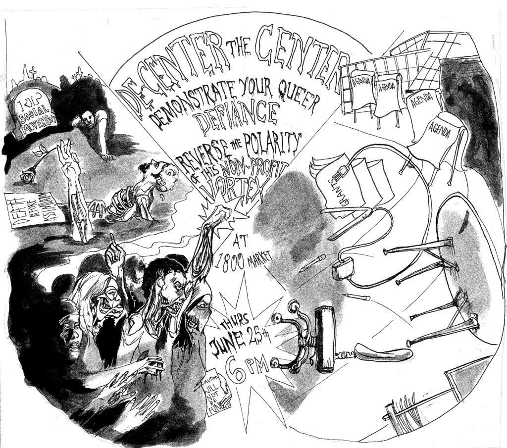 """De-Center the Center flyer with a zombie theme picturing zombies climbing out of the dark and a nonprofit office that is extremely dilapidated. Text says """"Demonstrate Your Queer Defiance, Reverse the Polarity of this Non-Profit Vortex at 1800 Market, Thurs June 25th 6 PM. Some signs read """"Death Before Assimilation"""" and """"The Revolution Will Not Be Funded."""""""