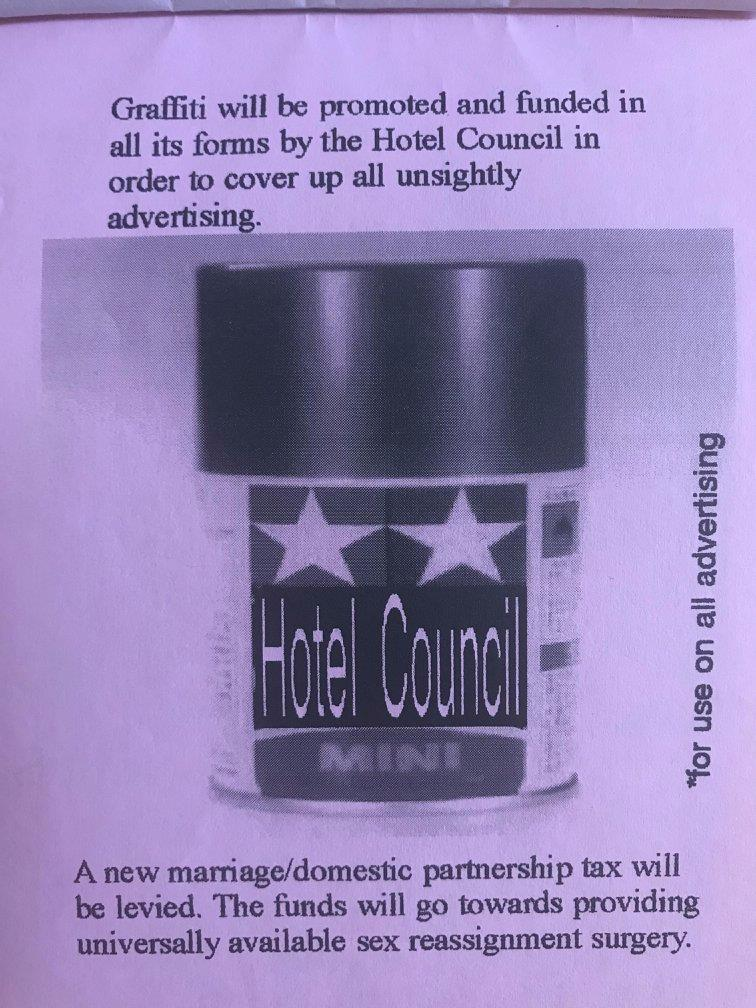 Graffiti will be promoted and funded in all its forms by the Hotel Council in order to cover up all unsightly advertising. A new marriage/domestic partnership tax will be levied. The funds will go towards providing universally available sex reassignment surgery.