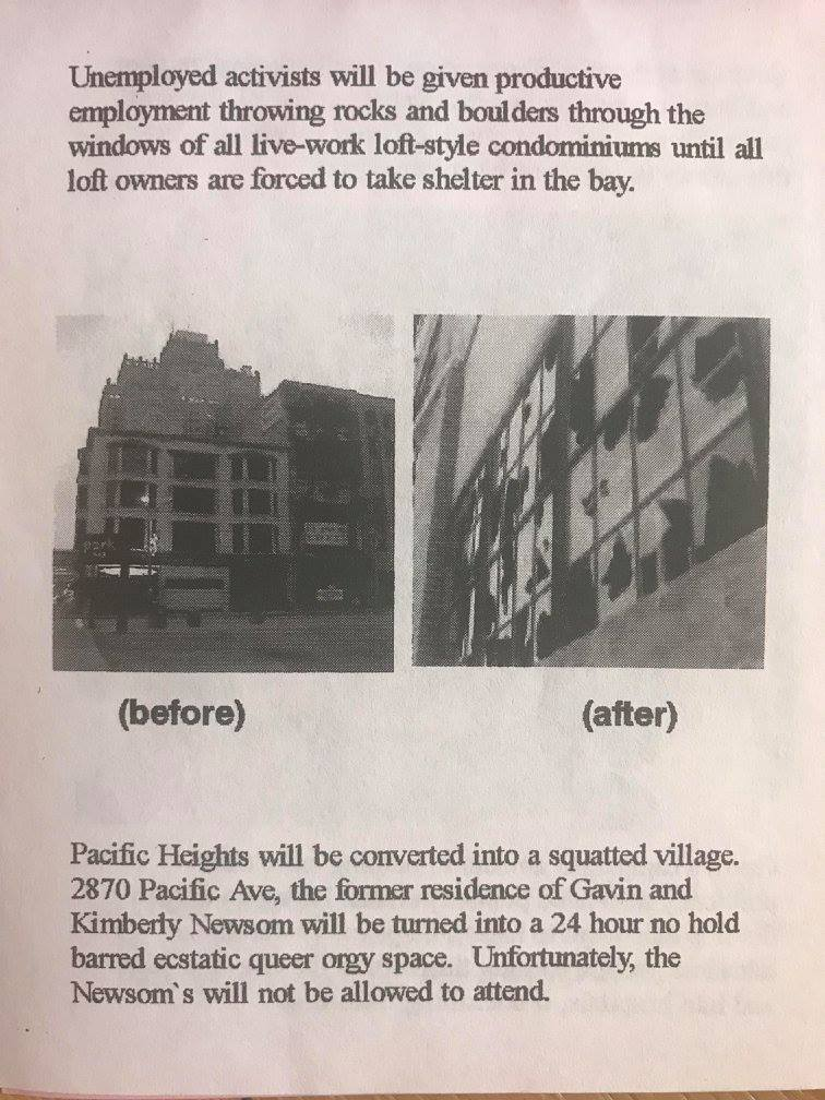 Unemployed activists will be given productive employment throwing rocks and boulders through the windows of all live-work loft-style condominiums until all loft owners are forced to take shelter in the bay. Pacific Heights will be converted into a squatted village. 2870 Pacific Ave, the former residence of Gavin and Kimberly Newsom will be turned into a 24 hour no hold barred ecstatic queer orgy space. Unfortunately, the Newsom's will not be allowed to attend.