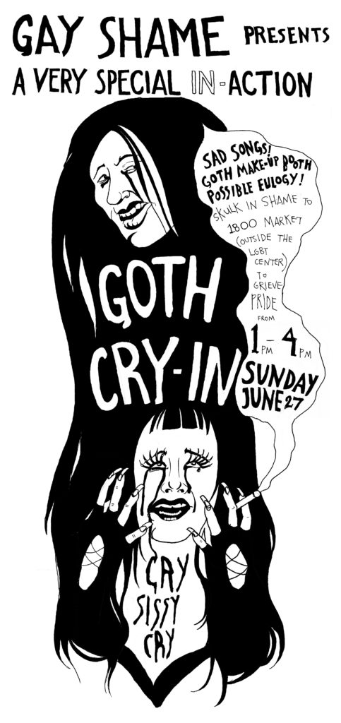 gay shame presents a very special in-action -- goth cry-in -- cry sissy cry -- sad songs! goth make-up booth! possible eulogy! skulk in shame to 1900 market (outside the lgbt center) to grieve pride from1pm to 4pm sunday june 27