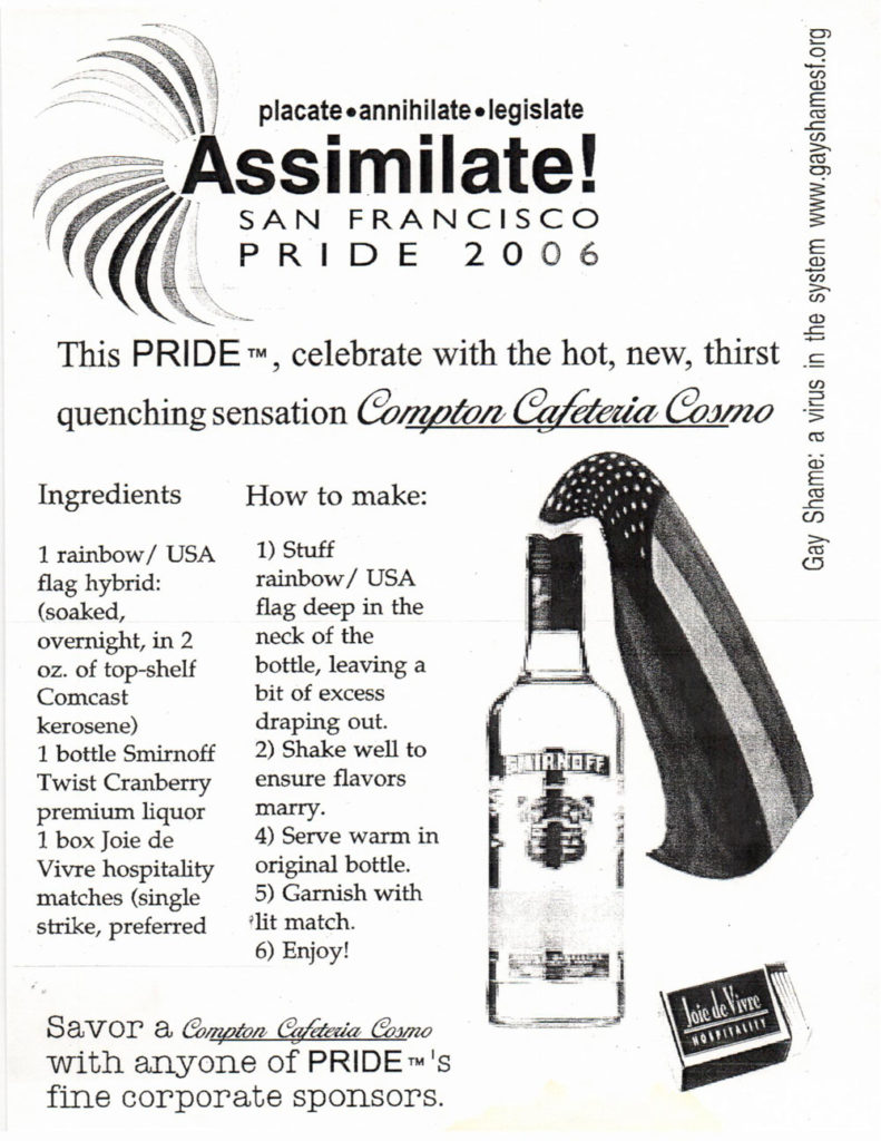 placate - annihilate - legislate assimilate! san francisco pride 2006 —— this pride tm, celebrate with the hot, new, thirst quenching sensation *compton cafeteria cosmo* ingredients 1 rainbow/USA flag hybrid: (soaked, overnight, in 2 oz. of top-shelf comcast kerosene) 1 nottle smirnoff twist cranberry premium liquor 1 box joie de vivre hospitality matches (single strike, preferred) how to make: 1) stuff rainbow/usa flag deep in the nreck of the bottle, leaving a bit of excess draping out. 2) shake well to ensure flavors marry. 4) serve warm in original bottle. 5) garnish with lit match. 6) enjoy! savor a *compton cafeteria cosmo* with anyone of pride tm's fine corporate sponsoers gay shame: a virus in the system www.gayshamesf.org
