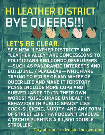 "HI LEATHER DISTRICT -- BYE QUEERS!!! -- LET'S BE CLEAR. SF'S NEW ""LEATHER DISTRICT"" AND ""LEATHER ALLEY"" ARE CONCESSIONS TO POLITICIANS AND CONDO DEVELOPERS -- SUCH AS PANORAMIC INTERESTS AND BUILD INC. / PLACELAB-- WHICH ARE TRYING TO RID SF OF ANY WHIFF OF QUEER LIFE AND MAKE IT HIRSTORY. PLANS INCLUDE MORE COPS AND SURVEILLANCE TO (IN THEIR OWN WORDS) ""DISCOURAGE UNHEALTHY BEHAVIORS IN PUBLIC SPACE"" LIKE COCK-SUCKING, NUDITY AND ANY FORM OF STREET LIFE THAT DOESN'T INVOLVE A TECHIE PUSHING A $1,500 DOUBLE-STROLLER --- GAY SHAME: A VIRUS IN THE SYSTEM"