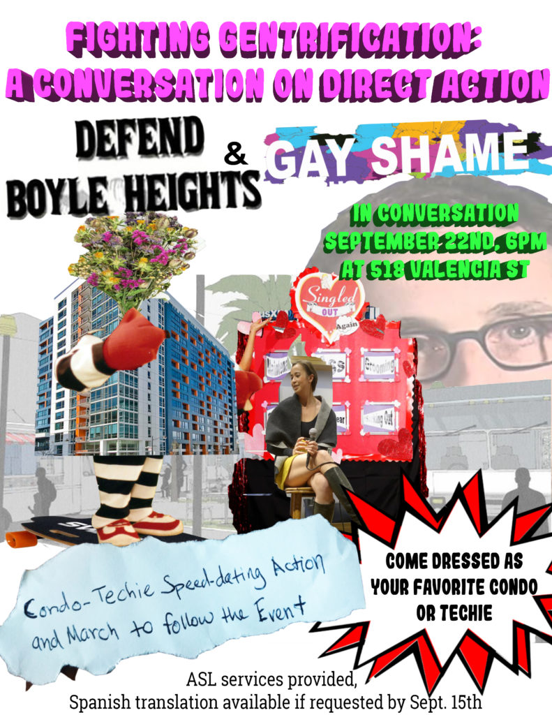 "flyer reading ""FIGHTING GENTRIFICATION: A CONVERSATION ON DIRECT ACTION --- DEFEND BOYLE HEIGHTS & GAY SHAME --- IN CONVERSATION SEPTEMBER 22ND, 6PM AT 518 VALENCIA ST -- CONDO-TECHIE SPEEDDATING ACTION AND MARCH TO FOLLOW THE EVENT -- COME DRESSED AS YOUR FAVORITE CONDO OR TECHIE-- ASL SERVICES PROVIDED, SPANISH TRANSLATION AVAILABLE IF REQUESTED BY SEPT. 15TH"""