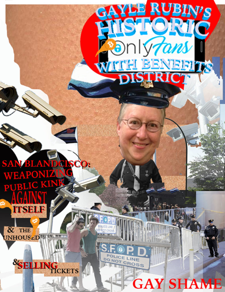 "an image of an authoritarian figure over a soma gay bar surrounded by police barricades, surveillance cameras and a gay couple with text reading: ""gayle rubin's historic onlyfans with benefits district --- san blandcisco: weaponizing public kink against itself & the unhoused & selling tickets --- gay shame"""