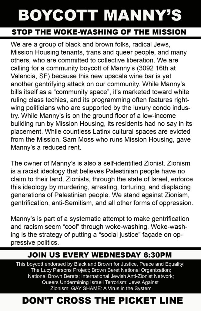 """BOYCOTT MANNY'S STOP THE WOKE-WASHING OF THE MISSION We are a group of black and brown folks, radical Jews, Mission Housing tenants, trans and queer people, and many others, who are committed to collective liberation. We are calling for a community boycott of Manny's (3092 16th at Valencia, SF) because this new upscale wine bar is yet another gentrifying attack on our community. While Manny's bills itself as a """"community space"""", it's marketed toward white ruling class techies, and its programming often features right-wing politicians who are supported by the luxury condo industry. While Manny's is on the ground floor of a low-income building run by Mission Housing, its residents had no say in its placement. While countless Latinx cultural spaces are evicted from the Mission, Sam Moss who runs Mission Housing, gave Manny's a reduced rent. The owner of Manny's is also a self-identified Zionist. Zionism is a racist ideology that believes Palestinian people have no claim to their land. Zionists, through the state of Israel, enforce this ideology by murdering, arresting, torturing, and displacing generations of Palestinian people. We stand against Zionism, gentrification, anti-Semitism, and all other forms of oppression. Manny's is part of a systematic attempt to make gentrification and racism seem """"cool"""" through woke-washing. Woke-washing is the strategy of putting a """"social justice"""" façade on oppressive politics. JOIN US EVERY WEDNESDAY 6:30PM This boycott endorsed by Black and Brown for Peace Justice and Equality; The Lucy Parsons Project; Brown Beret National Organization; National Brown Berets; International Jewish Anti-Zionist Network; Queers Undermining Israeli Terrorism; Jews Against Zionism; GAY SHAME: A Virus in the System DON'T CROSS THE PICKET LINE"""