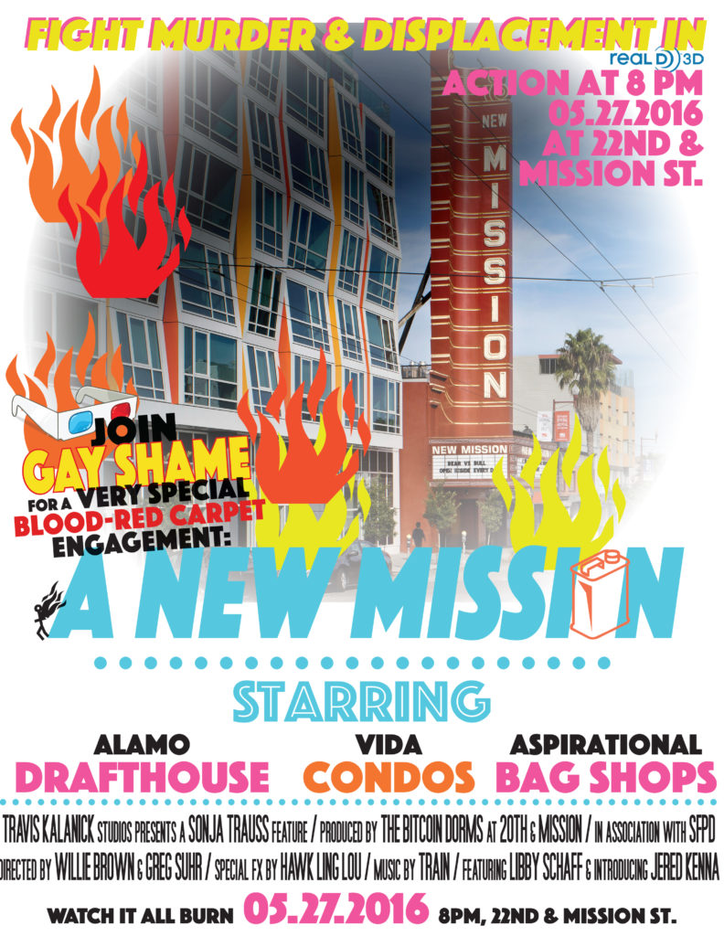 fight murder and displacement in real 3-D. Action at 8pm 05.27.2016 at 22nd & mission street. join gay shame for a very special blood-red carpet engagement: A NEW MISSION starring alamo draftehouse vida condos aspirational bag shops. Travis Kalanick Studios presents a Sonja Trauss Feature produced by the bitcoin dorms at 20th and mission in association with SFPD. Directed by willie brown and greg suhr / special fx by hawk ling lou / music by Train / featuring Libby Schaff and introducing jered kenna. watch it all burn 05.27.2016 8pm 22nd & mission street