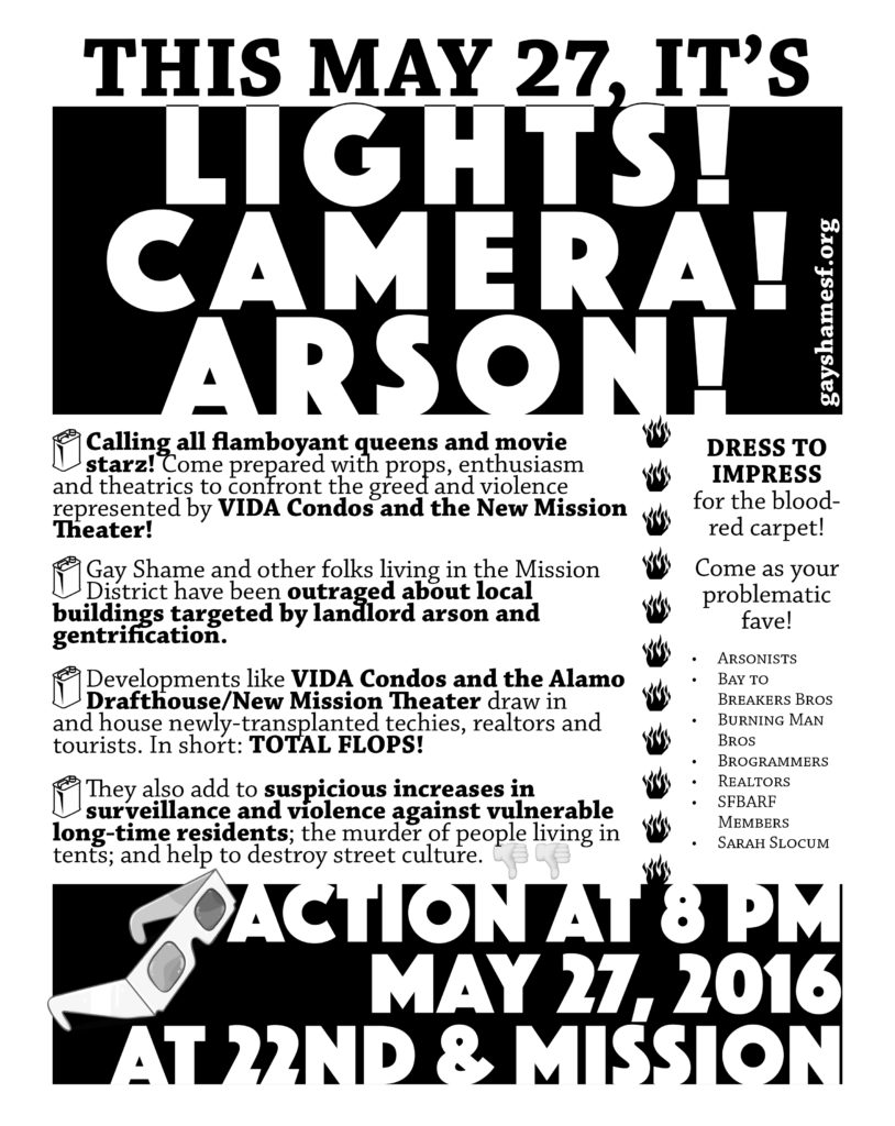 LIGHTS! CAMERA! ARSON! Calling all flamboyant queens, movie stars, celebutants! Gay Shame and folks living in the Mission District have been in outrage about local sites targeted by landlord arson and gentrification, locations which neighbor a luxury condo named Vida and the New Mission Theatre. These developments draw in and house newly-transplanted suburban techies, home realtors and tourists. They also add to suspicious increases in violence against vulnerable long-time residents, murdering those living on the street or in encampments, destroying street culture, surveillance, heightened gentrification and displacement. DRESS TO IMPRESS for the blood- red carpet! Come as your problematic fave! • Arsonists • Bay to Breakers Bros • Burning Man Bros •Brogrammers •Realtors •SFBARFbro •Sarah Slocum Action at 8 PM May 27, 2016 at 22nd and Mission