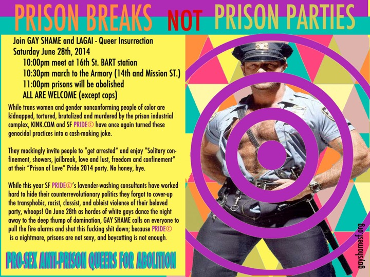 "[image description: flyer with stock photo o sexy cop.] While trans women and gender nonconforming people of color are kidnapped, tortured, brutalized and murdered by the prison industrial complex, KINK.COM and SF PRIDE© have once again turned these genocidal practices into a cash-making joke. They mockingly invite people to ""get arrested"" and enjoy ""Solitary confinement, showers, jailbreak, love and lust, freedom and confinement"" at their ""Prison of Love"" Pride 2014 party. No honey, bye. While this year SF PRIDE©'s lavender-washing consultants have worked hard to hide their counterrevolutionary politics they forgot to cover-up the transphobic, racist, classist, and ableist violence of their beloved party, whoops! On June 28th as hordes of white gays dance the night away to the deep thump of domination, GAY SHAME calls on everyone to pull the fire alarms and shut this fucking shit down; because PRIDE© is a nightmare, prisons are not sexy, and boycotting is not enough. Join GAY SHAME and LAGAI - Queer Insurrection Saturday June 28th, 2014 10:00pm meet at 16th St. BART station 10:30pm march to the Armory (14th and Mission ST.) 11:00pm prisons will be abolished ALL ARE WELCOME (except cops) PRO-SEX ANTI-PRISON QUEERS FOR ABOLITION"