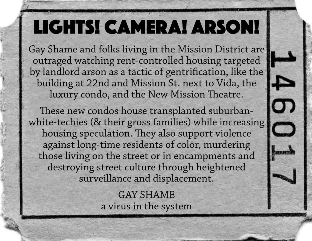 Lights! Camera! Arson! Gay Shame and folks living in the Mission District are outraged watching rent-controlled housing targeted by landlord arson as a tactic of gentrification, like the building at 22nd and Mission St. next to Vida, the luxury condo, and the New Mission Theatre.  These new condos house transplanted suburban-white-techies (& their gross families) while increasing housing speculation.  They also support violence against long-time residents of color, murdering those living on the street or in encampments and destroying street culture through heightened surveillance and displacement. GAY SHAME a virus in the system