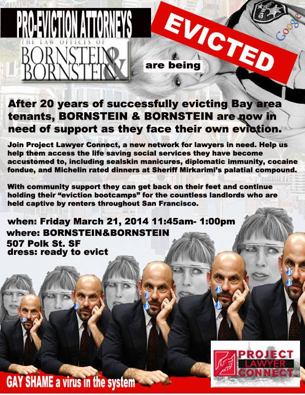 "Pro-Eviction Attorneys Bornstein and Bornstein are being EVICTED. After 20 years of succsessfully evicted bay area tenants, bornstein and bornstein are now in need of support as they face their own eviction. Join project lawyer connect, a new network for lawyers in need. Help us help them access the life-saving services they have become accustomed to including seal skin manicures, diplomatic immunity, cocaine fondue and michelin-rated dinners at Sheriff Mirkarimi's palatial compound. With community support they can get back on their feet and continue holding their ""eviction bootcamps"" for the countless landlords who are held captive by renters throughout San Francisco. When: Friday March 21, 2014 11:45am-1:00pm Where: bornstein and bornstein 507 polk street san francisco Dress: ready to evict"