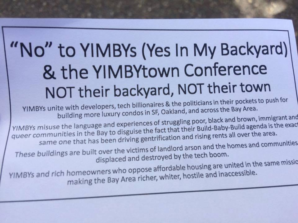 """No"" to YIMBYs (Yes In My Backyard) & the YIMBYtown Conference --- NOT their backyard, NOT their town -- YIMBYs unite with developers, tech billionaires & the politicians in their pockets to push for building more luxury condos in SF, Oakland, and across the Bay Area. YIMBYs misuse the language and experiences of struggling poor, black and brown, immigrant and queer communities in the Bay to disguise the fact that their Build-Baby-Build agenda is the exact same one that has been driving gentrification and rising rents all over the area. These buildings are built over the victims of landlord arson and the homes and communities displaced and destroyed by the tech boom. YIMBYs and rich homeowners who oppose affordable housing are united in the same mission: making the Bay Area richer, whiter, hostile and inaccessible."