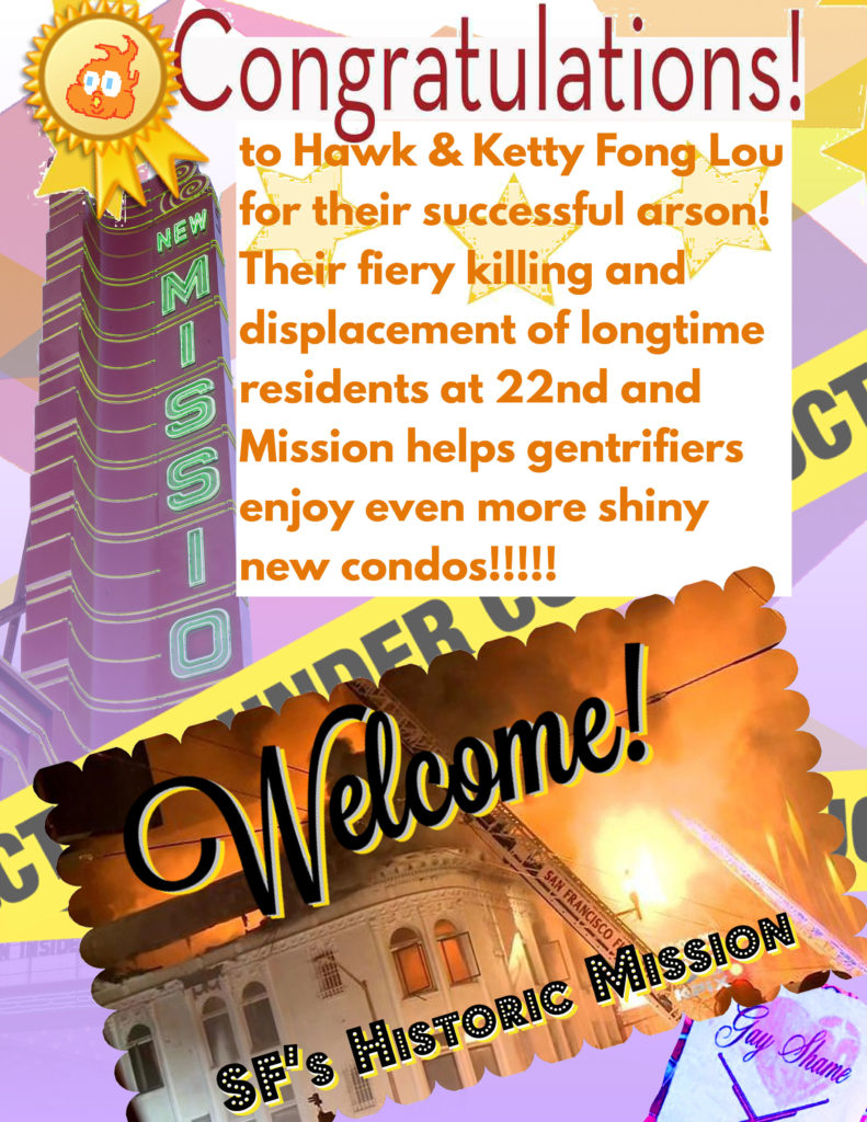 "Flyer reading ""Congratulations! to Hawk & Ketty Fong Lou for their successful arson! Their fiery killing and displacement of longtime residents at 22nd and Mission helps gentrifiers enjoy even more shiny new condos!!!!!"" In the background a pic of the New Mission Alamo gentrification Theater and a postcard with a pic of the 2015 killer fire at the long-time Latinx complex next-door to the gentrification theater."