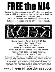 Flyer: Free the NJ 4. Demand DA Morgenthau drop all charges against Renata Hill and ensure she is not sent back to prison for another year. We also demand the immediate release of Patreese Johnson, who is still in prison. When: Monday, March 2, 12-1pm. Where: One Hogan Place, NY, NY 10013. What: picketline and protest Why: Because we cannot let the PIC cage Renata, Patreese or any of us. On August 18, 2006, seven young black lesbians traveled to New York City, from their homes in Newark for a regular night out. When walking down the street, a man sexually propositioned one of the women. After refusing to take no for an answer, he assaulted them. The women tried to defend themselves, and a fight broke out. The women received between 3.5 and 11 years in prison. www.freenj4.wordpress.com.