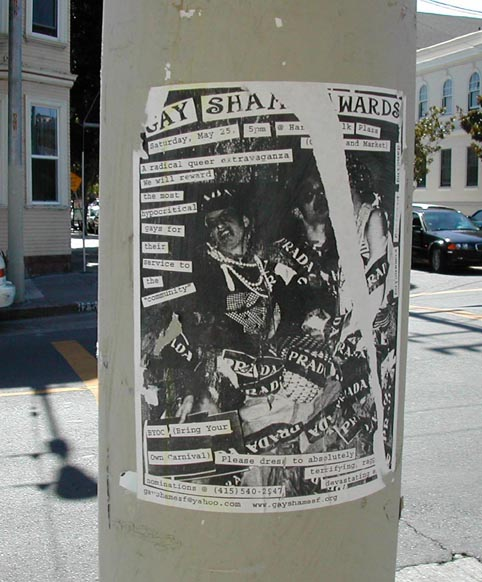 "GAY SHAME AWARDS saturday may 25, 5pm @ harvey milk plaza (castro and market) -- a radical queer extravaganza -- we will reward the most hypocritical gays for their service to the ""community"" -- BYOC (bring your own carnival) -- please dress to absolutely terrifying, ragged, devastating excess -- nominations (415) 540 - 2547 -- gayshamesf@yahoo.com www.gayshamesf.org"