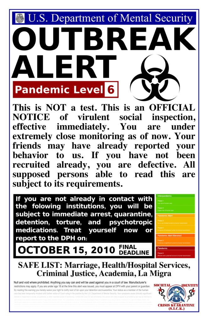 U.S. Department of Mental Security OUTBREAK ALERT -- Pandemic Level 6 --- This is NOT a test. This is an OFFICIAL NOTICE of a virulent social inspection, effective immediately. You are under extremely close monitoring as of now. Your friends may have already reported your behavior to us. If you have not been recruited already, you are defective. All supposed persons able to read this are subject to its requirements. --- If you are not already in contact with the following institutions, you will be subject immediate arrest, quarantine, detention, torture, and psychotropic medications. Treat yourself now or report to the DPH on: OCTOBER 15, 2010 FINAL DEADLINE -- SAFE LIST: Marriage, Health/Hospital Services, Criminal Justice, Academia, La Migra