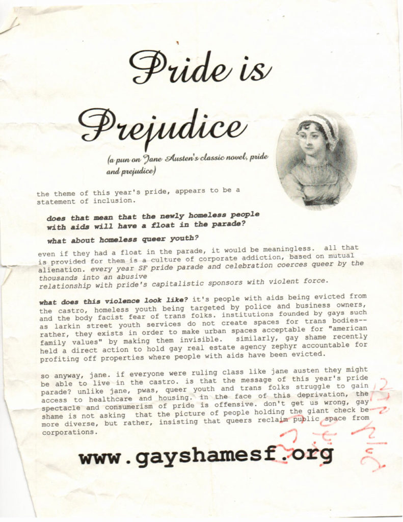 "pride is prejudice (a pun on jane austen's classic novel, pride and prejudice)  the theme of this year's pride, appears to be a statement of inclusion.  does that meanthat the newly homeless people with aids will have a float in the parade?  what about homeless queer youth?  even if they had a float in the parade, it would be meaningless. all that is provided for them is a culture of corporate addiction, based on mutual alienation. every year SF pride parade and celebration coerces queer by the thousands into an abusive relationship with prie's capitalistic sponsors with violent force.  what does this violence look like? it's people with aids being evicted from the castro, homeless youth being targeted by police and business owners, and the body fascist fear of trans folks. institutions founded by gays such as larkin street youth services do not create spaces for trans bodies——— rather, they exists in order to make urban spaces acceptable for ""american family values"" by making them invisible. similarly, gay shame recently held a direct action to hold gay real estate agency zephyr accountable for profiting off properties where people with aids have been evicted.  so anyway, jane. if everyone were ruling class like jane austen they might be able to live in the castro. is that the message of this year's pride parade? unlike jane, pwas, queer youth and trans folks struggle to gain access to healthcare and housing. in the face of this deprivation, the spectacle and consumerism of pride is offensive. don't get us wrong, gay shame is not asking that the picture of people holding the giant check be more diverse, but rather, insisting that queers reclaim public space from corporations.  www.gayshamesf.org"