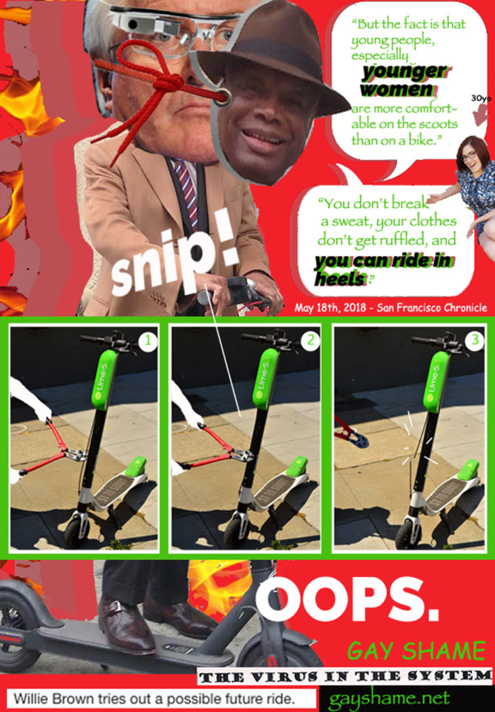 "flyer of ron conway on a scooter wearing a willie brown mask with word balloons of a quote from willie brown may 18th 2018 san francisco chronicle ""but the fact is that young people, especially younger women, are more comfortable on the scoots than a bike. you don't break a sweat, your clothes don't get ruffled, and you can ride in heels."" laura foote clark is pictured laying next to willie/ron's word balloons as if presenting them with an arrow over her head labelled ""30yo"". there is also a diagram showing an anonymous individual with bolt cutters severing the brakeline on a scooter, with the onomatopoeia ""snip!"" followed by the exclamation ""oops."" GAY SHAME the virus in the system"