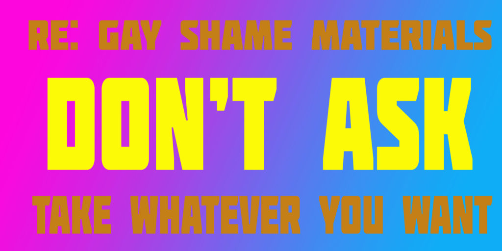 RE: GAY SHAME MATERIALS. DON'T ASK. TAKE WHATEVER YOU WANT.