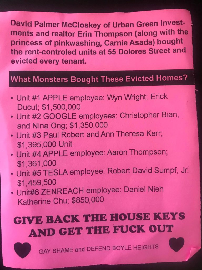 David Palmer McCloskey of Urban Green Investments and realtor Erin Thompson (along with the princess of pinkwashing, Carnie Asada) bought the rent-controlled units at 55 Dolores Street and evicted every tenant. What Monsters Bought These Evicted Homes? -Unit #1 APPLE employee: Wyn Wright; Erick Ducut; $1,500,000 -Unit #2 GOOGLE employees: Christopher Bian and Nina Ong; $1,350,000 -Unit #3 Paul Robert and Ann Theresa Kerr; $1,395,000 Unit -Unit #4 APPLE employee: Aaron Thompson; $1,361,000 -Unit #5 TESLA employee: Robert David Sumpf, Jr. $1,459,500 -Unit #6 ZENREACH employee: Daniel Nieh Katherine Chu; $850,000 GIVE BACK THE HOUSE KEYS AND GET THE FUCK OUT <3 GAY SHAME and DEFEND BOYLE HEIGHTS <3