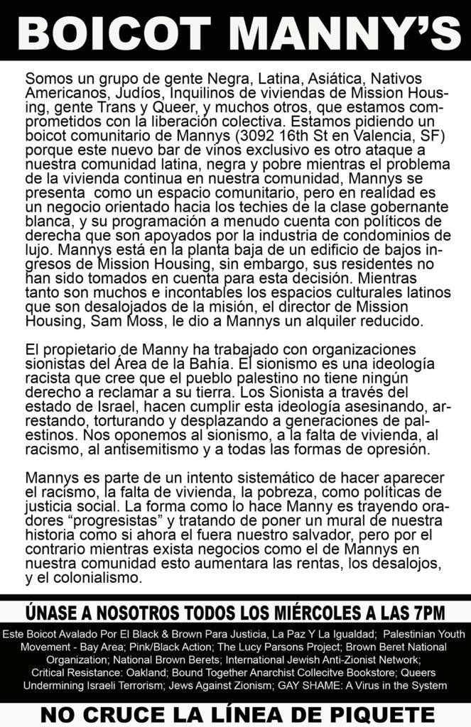 """BOICOT MANNY'S  Somos un grupo de gente Negra, Latina, Asiática, Nativos Americanos, Judíos, Inquilinos de viviendas de Mission Housing, gente Trans y Queer, y muchos otros, que estamos comprometidos con la liberación colectiva. Estamos pidiendo un boicot comunitario de Mannys (3092 16th St en Valencia, SF) porque este nuevo bar de vinos exclusivo es otro ataque a nuestra comunidad latina, negra y pobre mientras el problema de la vivienda continua en nuestra comunidad, Mannys se presenta  como un espacio comunitario, pero en realidad es un negocio orientado hacia los techies de la clase gobernante blanca, y su programación a menudo cuenta con políticos de derecha que son apoyados por la industria de condominios de lujo. Mannys está en la planta baja de un edificio de bajos ingresos de Mission Housing, sin embargo, sus residentes no han sido tomados en cuenta para esta decisión. Mientras tanto son muchos e incontables los espacios culturales latinos que son desalojados de la misión, el director de Mission Housing, Sam Moss, le dio a Mannys un alquiler reducido.  El propietario de Manny ha trabajado con organizaciones sionistas del Área de la Bahía. El sionismo es una ideología racista que cree que el pueblo palestino no tiene ningún derecho a reclamar a su tierra. Los Sionista a través del estado de Israel, hacen cumplir esta ideología asesinando, arrestando, torturando y desplazando a generaciones de palestinos. Nos oponemos al sionismo, a la falta de vivienda, al racismo, al antisemitismo y a todas las formas de opresión.   Mannys es parte de un intento sistemático de hacer aparecer el racismo, la falta de vivienda, la pobreza, como políticas de justicia social. La forma como lo hace Manny es trayendo oradores """"progresistas"""" y tratando de poner un mural de nuestra historia como si ahora el fuera nuestro salvador, pero por el contrario mientras exista negocios como el de Mannys en nuestra comunidad esto aumentara las rentas, los desalojos, y el colonialismo.  ÚNASE """