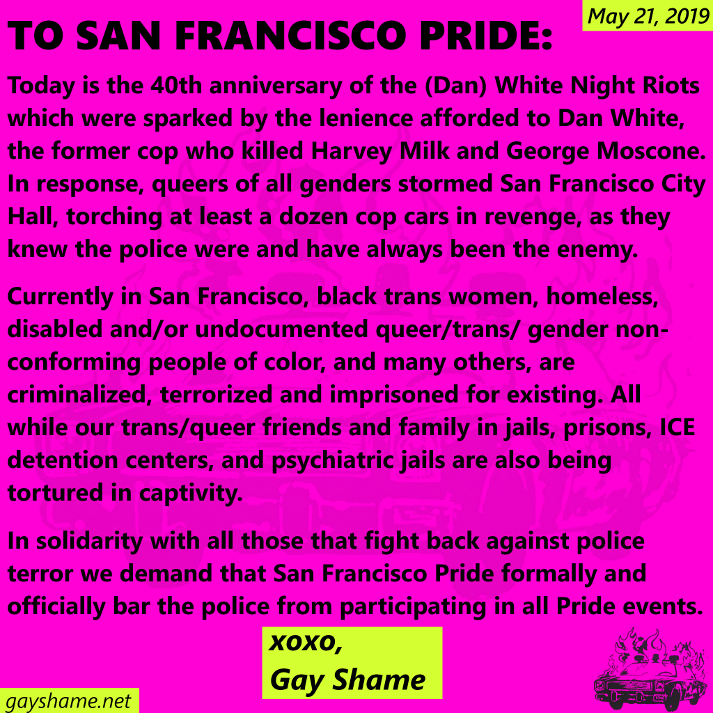 May 21, 2019 TO SAN FRANCISCO PRIDE: Today is the 40th anniversary of the (Dan) White Night Riots which were sparked by the lenience afforded to Dan White, the former cop who killed Harvery Milk and George Moscone. In response, queers of all genders stormed San Francisco City Hall, torching at least a dozen cop cars in revenge, as they knew the police were and have always been the enemy.  Currently in San Francisco, black trans women, homeless, disabled and/or undocumented queer/trans/gender non-conforming people of color, and many others, are criminalized, terrorized and imprisoned for existing. All while our trans/queer friends and family in jails, prisons, ICE detention centers, and psychiatric jails are also being tortured in captivity.  In solidarity with all those that fight back against police terror we demand that San Francisco Pride formally and offically bar the police from participating in all Pride events. xoxo, Gay Shame gayshame.net