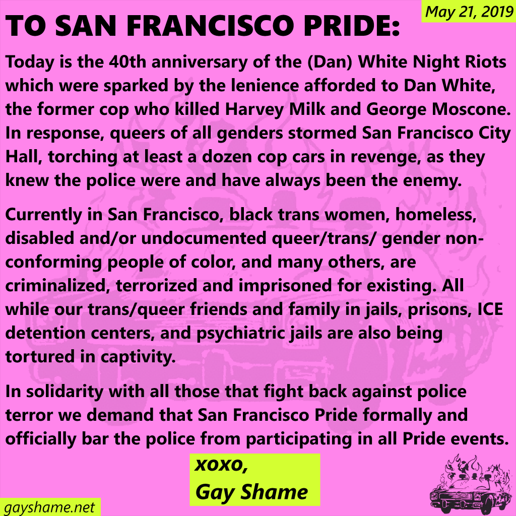 May 21, 2019 Today is the 40th anniversary of the (Dan) White Night Riots which were sparked by the lenience afforded to Dan White, the former cop who killed Harvey Milk and George Moscone. In response, queers of all genders stormed San Francisco City Hall, torching at least a dozen cop cars in revenge, as they knew the police were and have always been the enemy. Currently in San Francisco, black trans women, homeless, disabled and/or undocumented queer/trans/gender non-conforming people of color, and many others, are criminalized, terrorized and imprisoned for existing. All while our trans/queer friends and family in jails, prisons, ICE detention centers, and psychiatric jails are also being tortured in captivity. In solidarity with all those that fight back against police terror we demand that San  Francisco Pride formally and officially bar the police from participating in all Pride events. xoxo, Gay Shame gayshame.net