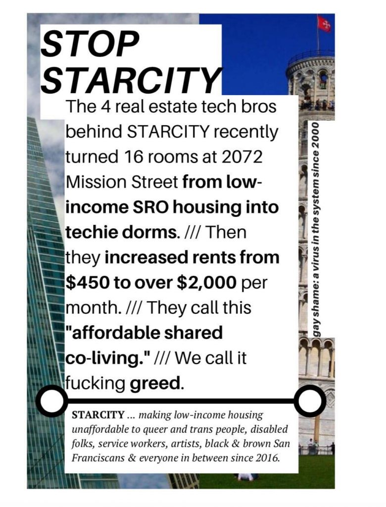 "flyer reads: ""stop starcity --- the 4 real estate tech bros behind starcity recently turned 16 rooms at 2072 mission street from low-income sro housing into techie dorms. /// then they increased rents from $450 to over $2,000 per month //// they call this ""affordable shared co-living."" /// we call it fucking greed."