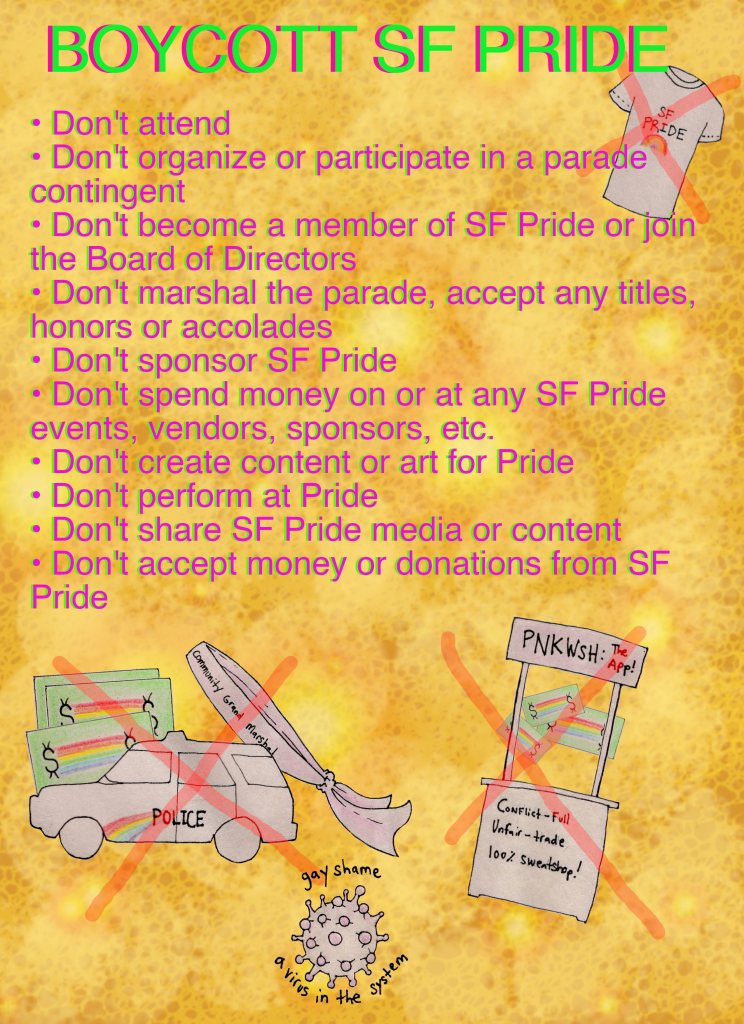"poster with a ex'd-out police cruiser, ex'd-out money, ex'd-out marshal sash and an ex'd-out ""pnkwsh"" app booth with the words ""BOYCOTT SF PRIDE"" and the bullet points follow: -don't attend - don't organize or participate in a parade contingent - don't become a member of sf pride or join the board of directors - don't marshal the parade, accept any titles, honors or accolades - don't sponsor sf pride - don't spend money on or at any sf pride events, vendors, sponsors, etc. - don't create content or art for pride - don't perform at pride - don't share sf pride media or content - don't accept money or donations from sf pride"