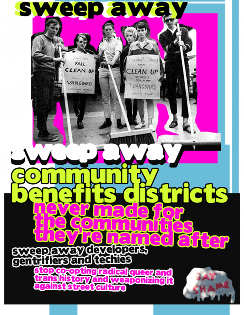sweep away community benefits districts never made for the communities they're named after --- sweep away developers, gentrifiers and techies --- stop co-opting radical queer and trans history and weaponizing it against street culture -- gay shame