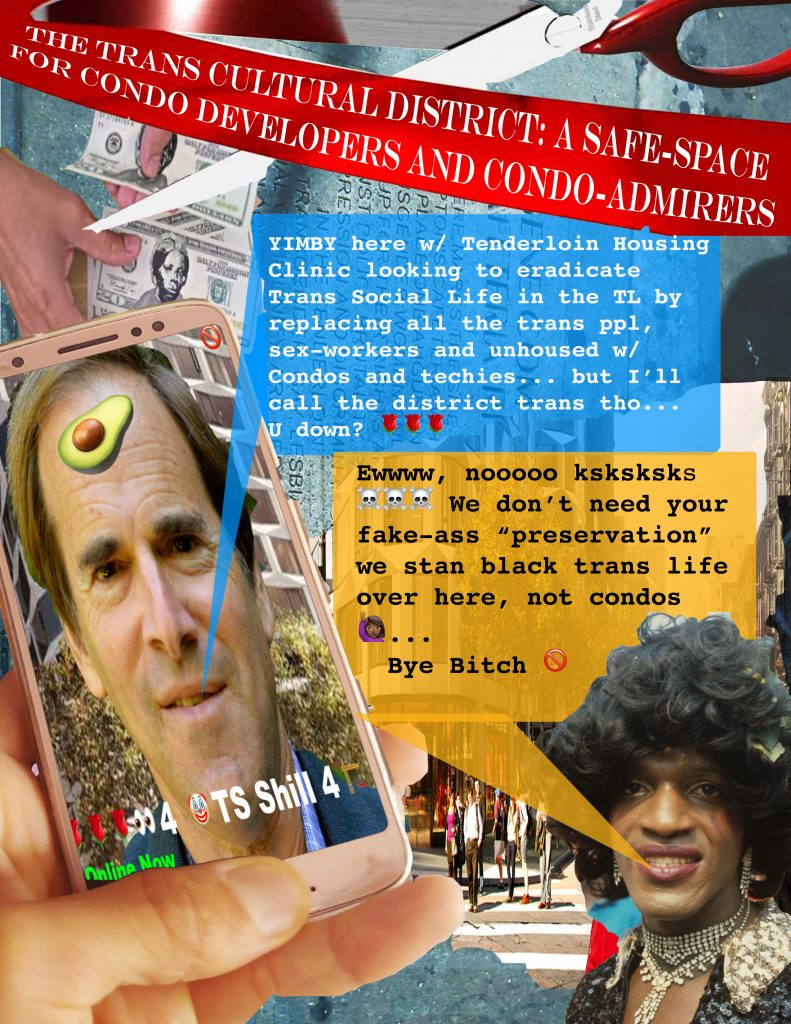 "a flyer showing creatively re-imagining a trans encounter on a popular hookup app between marsha p. johnson and randy shaw under a red banner reading ""the trans cultural district: a safe-space for condo developers and condo-admirers"". randy shaw is messaging marsha ""YIMBY here w/ Tenderloin Housing Clinic looking to eradicate Trans Social Life in the TL by replacing all the trans ppl, sex-workers and unhoused w/ Condos and techies... but I'll call the district trans tho... U down?"" followed by rose emojis. marsha responds: ""Ewww, noooo ksksksks [skull emojis] We don't need your fake-ass 'preservation' we stan black trans life over here, not condos [black lady waving emoji]... Bye Bitch [ban emoji]. also pictured on the flyer are people gathered on a corner, a giant scissor getting ready to cut the red banner at the top, and hands handling $20 bills with harriett tubman's portrait printed on them."