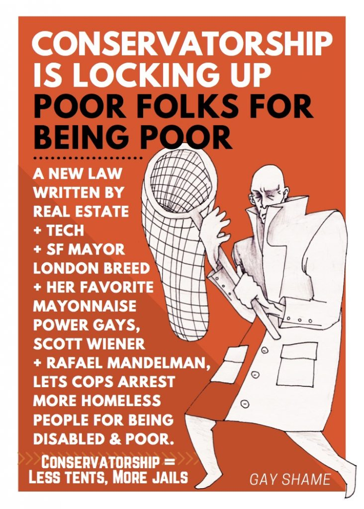 "flyer reads: ""conservatorship is locking up poor folks for being poor --- a new law written by real estate + tech + sf mayor london breed + her favorite mayonnaise power gays, scott wiener + rafael mandelman, lets cops arrest more homeless people for being  disabled & poor. --- conservatorship = less tents, more jails"" next to a man with a white lab coat holding a butterfly net"