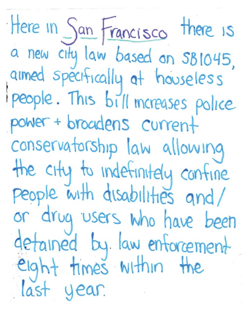"handwritten text says ""here in san francisco there is a new city law based on SB1045, aimed specifically at houseless people. this bill increases police power + broadens current conservatorship law allowing the city to indefinitely confine people with disabilities and/or drug users who have been detained by law enforcement eight times within the last year."""