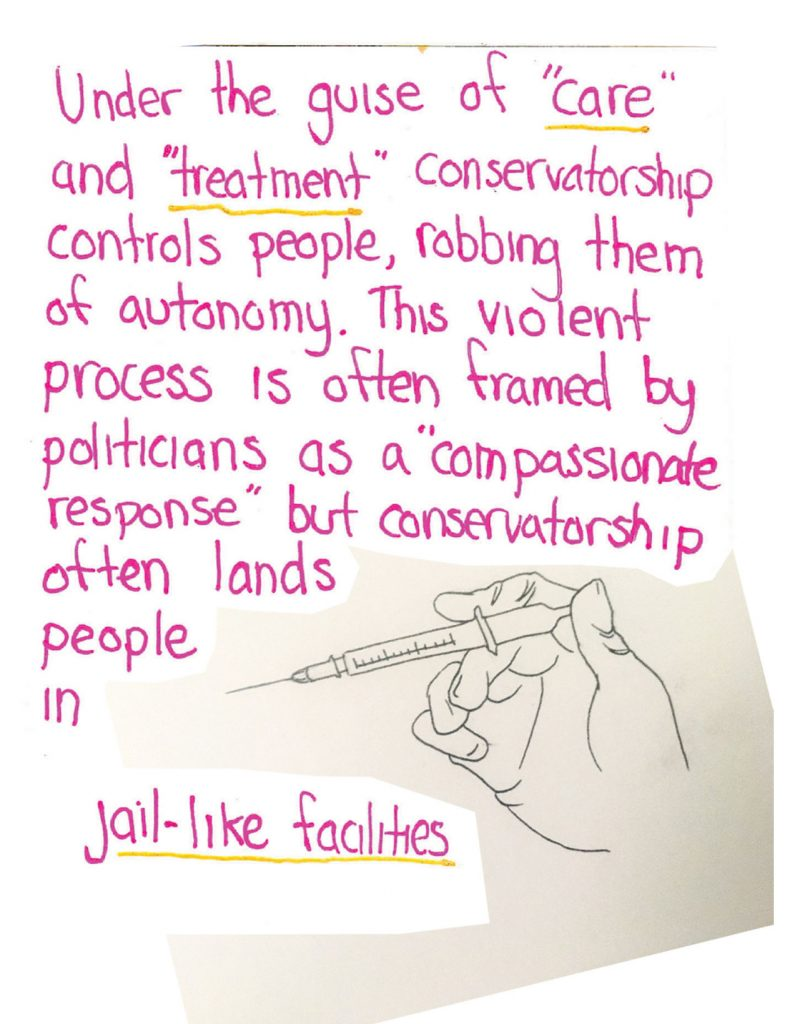 "handwritten text says: ""under the guise of 'care' and 'treatment' conservatorship controls people, robbing them of autonomy. this violent process is often framed by politicians as a 'compassionate response' but conservatorship often lands people in jail-like facilities"" over a drawing of a hand holding a syringe"