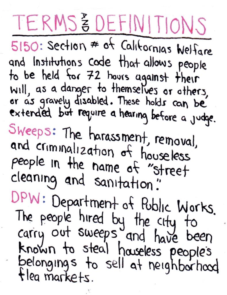 "handwritten text reads: ""terms and definitions"" ""5150: section # of california's welfare and institutions code that allows people to be held 72 hours against their will, as a danger to themselves or others, or as gravely disabled. these holds can be extended but require a hearing before a judge."" ""sweeps: the harassment, removal, and criminalization of houseless people in the name of 'street cleaning and sanitation'."" ""dpw: department of public works. the people hired by the city to carry out sweeps and have been known to steal houseless people's belongings to sell at neighborhood flea markets"""
