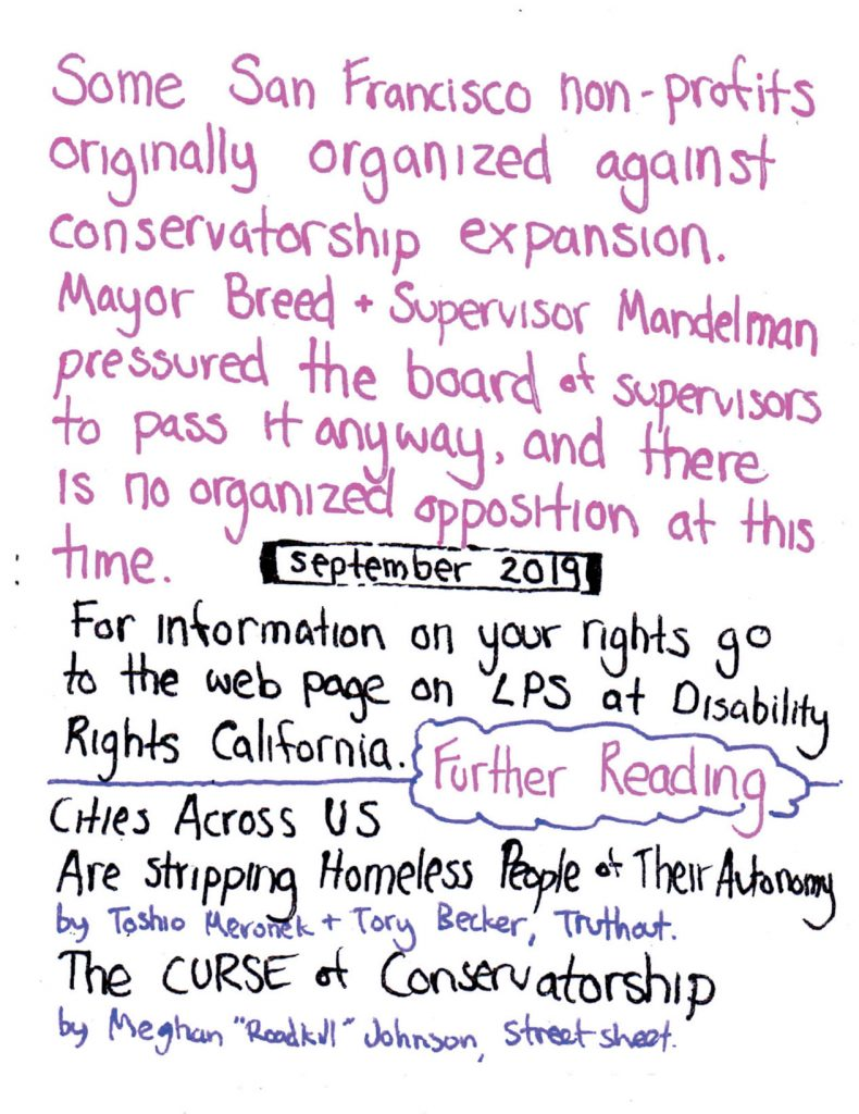 "handwritten text says: ""some san francisco non-profits originally organized against conservatorship expansion. mayor breed + supervisor mandelman pressured the board of supervisors to pass it anyway, and there is no organized opposition at this time."" ""september 2019"" ""for information on your rights go to the web page on LPS at disability rights california."" ""further reading cities across US are stripping homeless people of their autonomy by toshio meronek and tory becker, truthout"" ""the curse of conservatorship by meghan 'roadkill' johnson, street sheet"""