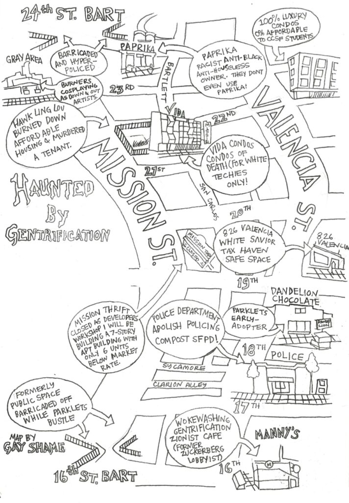 """hand drawn map of mission and valencia between 16th and 22nd st showing gentrification in the mission    Points of interest on the map include: barricaded and hyper-policed areas at 24th st BART, Paprika racist anti-black """"anti-houseless owner—they don't even use Paprika!, 100% luxury condos 0% affordable to CCSF students, burners cosplaying as down and out artist, Hawl King Lou burned down affordable housing and murdered a tenant, Vida condos are condos of death (for white techies only!), 826 Valencia white savior tax haven she space, Dandelion chocolate ie parklets early-adopter, police department: abolish policing and compost SFPD!, Mission Thrift closed as developers workshop will be building a 7-story apt building with only 6 units below market rate, Manny's: woke washing gentrification zionist cafe (former zuckerberg lobbyist), 16th st BART formerly public space barricaded off while parklets bustle."""